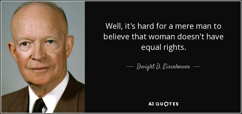 Well, it's hard for a mere man to believe that woman doesn't have equal rights. - Dwight D. Eisenhower