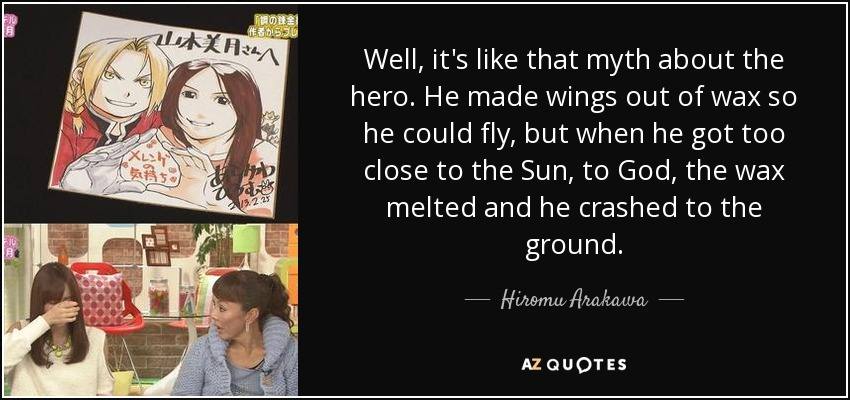 Well, it's like that myth about the hero. He made wings out of wax so he could fly, but when he got too close to the Sun, to God, the wax melted and he crashed to the ground. - Hiromu Arakawa