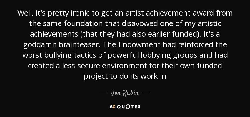 Well, it's pretty ironic to get an artist achievement award from the same foundation that disavowed one of my artistic achievements (that they had also earlier funded). It's a goddamn brainteaser. The Endowment had reinforced the worst bullying tactics of powerful lobbying groups and had created a less-secure environment for their own funded project to do its work in - Jon Rubin