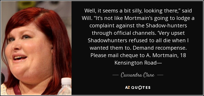 """Well, it seems a bit silly, looking there,"""" said Will. """"It's not like Mortmain's going to lodge a complaint against the Shadow-hunters through official channels. 'Very upset Shadowhunters refused to all die when I wanted them to. Demand recompense. Please mail cheque to A. Mortmain, 18 Kensington Road— - Cassandra Clare"""