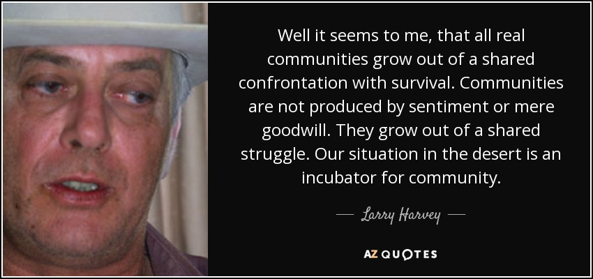 Well it seems to me, that all real communities grow out of a shared confrontation with survival. Communities are not produced by sentiment or mere goodwill. They grow out of a shared struggle. Our situation in the desert is an incubator for community. - Larry Harvey