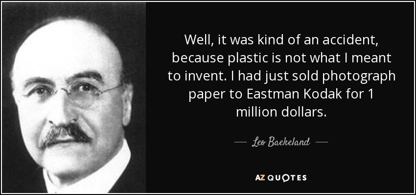Well, it was kind of an accident, because plastic is not what I meant to invent. I had just sold photograph paper to Eastman Kodak for 1 million dollars. - Leo Baekeland