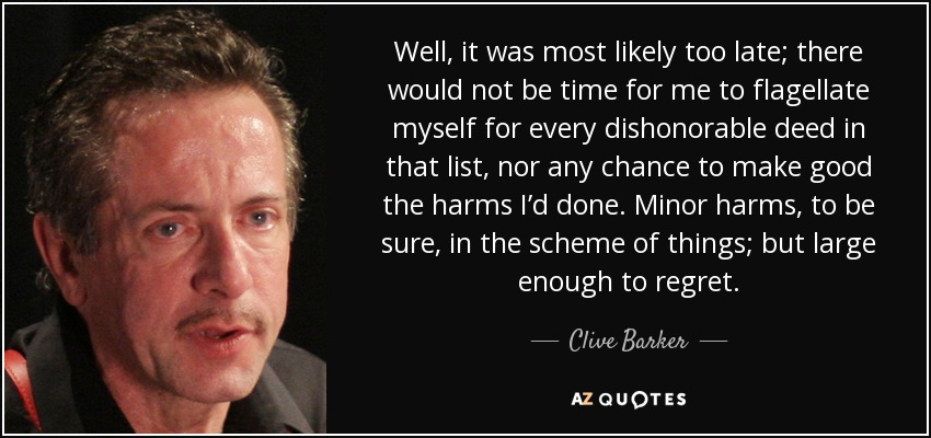 Well, it was most likely too late; there would not be time for me to flagellate myself for every dishonorable deed in that list, nor any chance to make good the harms I'd done. Minor harms, to be sure, in the scheme of things; but large enough to regret. - Clive Barker