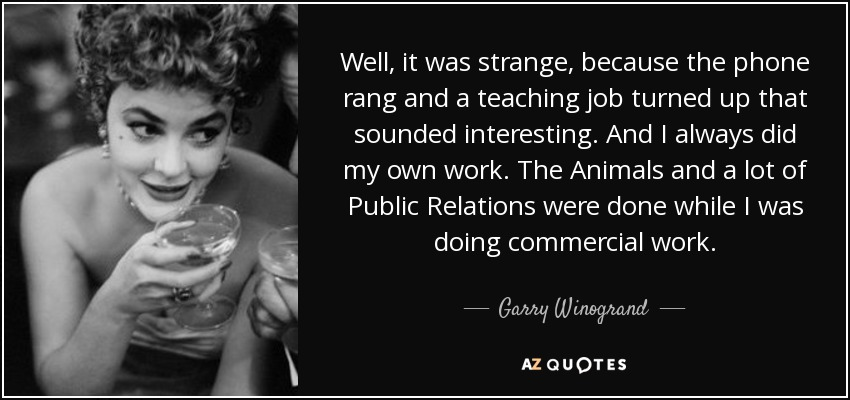 Well, it was strange, because the phone rang and a teaching job turned up that sounded interesting. And I always did my own work. The Animals and a lot of Public Relations were done while I was doing commercial work. - Garry Winogrand