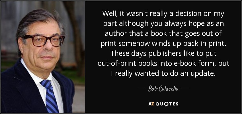 Well, it wasn't really a decision on my part although you always hope as an author that a book that goes out of print somehow winds up back in print. These days publishers like to put out-of-print books into e-book form, but I really wanted to do an update. - Bob Colacello