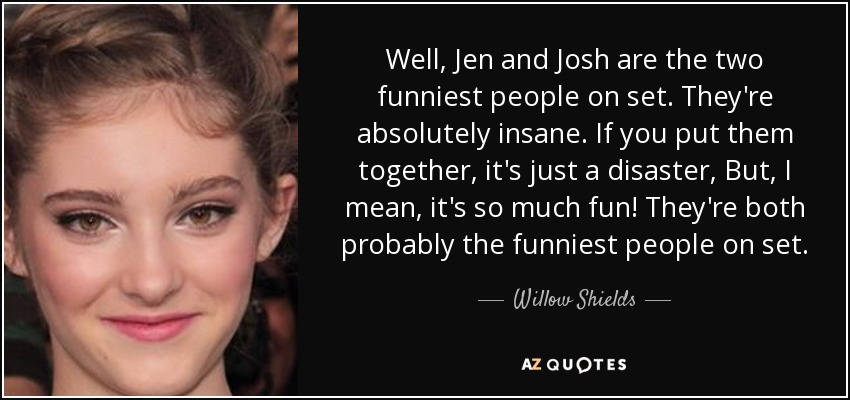 Well, Jen and Josh are the two funniest people on set. They're absolutely insane. If you put them together, it's just a disaster, But, I mean, it's so much fun! They're both probably the funniest people on set. - Willow Shields