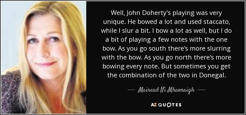 Well, John Doherty's playing was very unique. He bowed a lot and used staccato, while I slur a bit. I bow a lot as well, but I do a bit of playing a few notes with the one bow. As you go south there's more slurring with the bow. As you go north there's more bowing every note. But sometimes you get the combination of the two in Donegal. - Mairead Ni Mhaonaigh