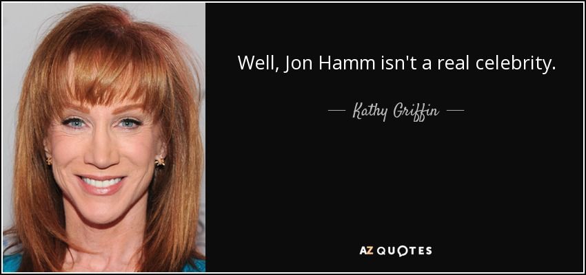 Well, Jon Hamm isn't a real celebrity. - Kathy Griffin