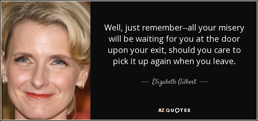 Well, just remember--all your misery will be waiting for you at the door upon your exit, should you care to pick it up again when you leave. - Elizabeth Gilbert