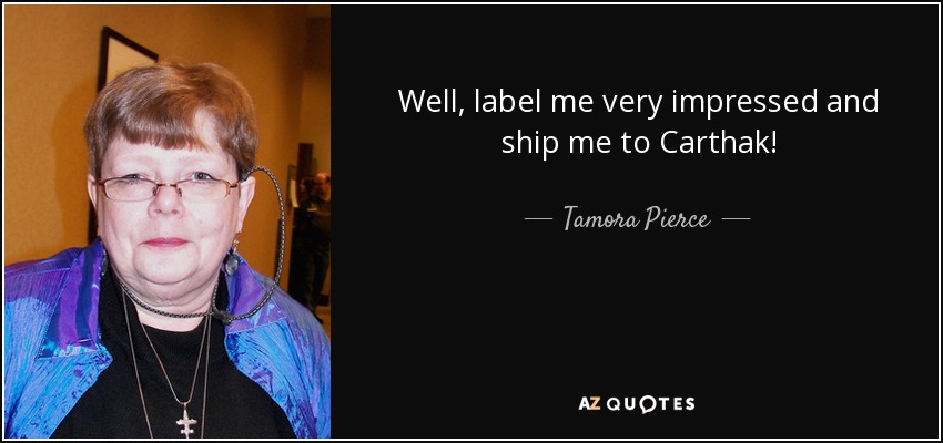 Well, label me very impressed and ship me to Carthak! - Tamora Pierce