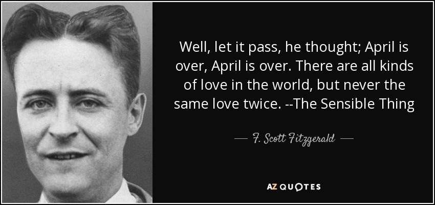 Well, let it pass, he thought; April is over, April is over. There are all kinds of love in the world, but never the same love twice. --The Sensible Thing - F. Scott Fitzgerald