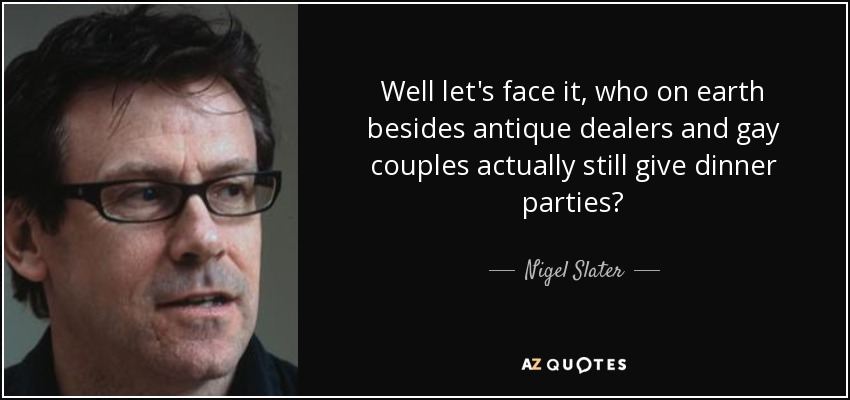 Well let's face it, who on earth besides antique dealers and gay couples actually still give dinner parties? - Nigel Slater