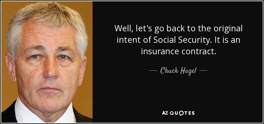 Well, let's go back to the original intent of Social Security. It is an insurance contract. - Chuck Hagel