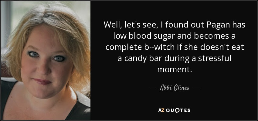 Well, let's see, I found out Pagan has low blood sugar and becomes a complete b--witch if she doesn't eat a candy bar during a stressful moment. - Abbi Glines