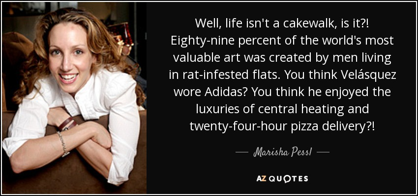 Well, life isn't a cakewalk, is it?! Eighty-nine percent of the world's most valuable art was created by men living in rat-infested flats. You think Velásquez wore Adidas? You think he enjoyed the luxuries of central heating and twenty-four-hour pizza delivery?! - Marisha Pessl