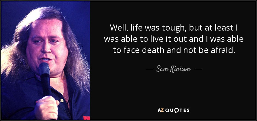 Well, life was tough, but at least I was able to live it out and I was able to face death and not be afraid. - Sam Kinison