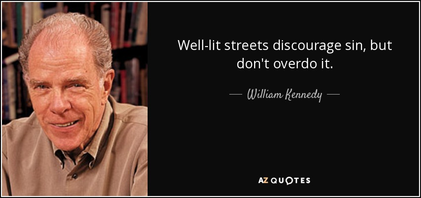 Well-lit streets discourage sin, but don't overdo it. - William Kennedy