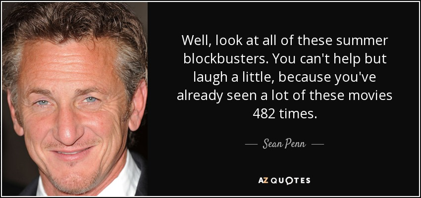 Well, look at all of these summer blockbusters. You can't help but laugh a little, because you've already seen a lot of these movies 482 times. - Sean Penn