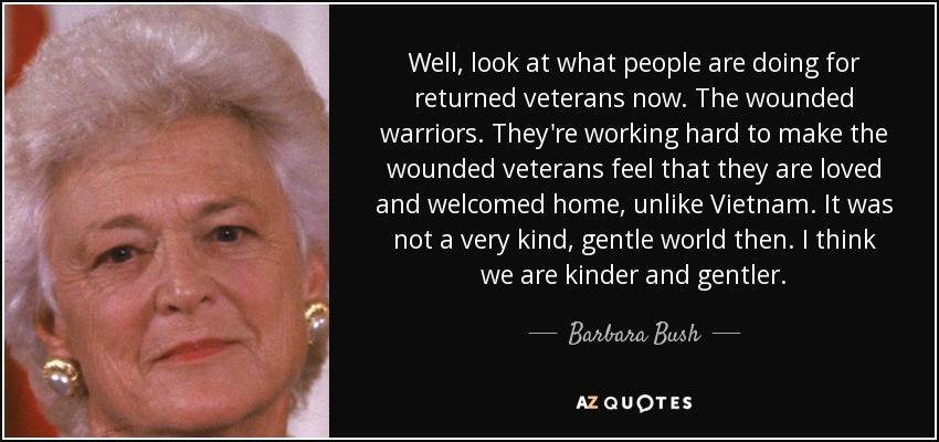 Well, look at what people are doing for returned veterans now. The wounded warriors. They're working hard to make the wounded veterans feel that they are loved and welcomed home, unlike Vietnam. It was not a very kind, gentle world then. I think we are kinder and gentler. - Barbara Bush