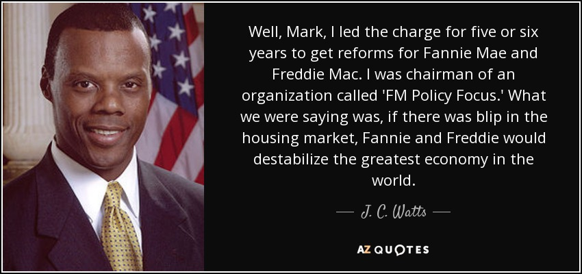 Well, Mark, I led the charge for five or six years to get reforms for Fannie Mae and Freddie Mac. I was chairman of an organization called 'FM Policy Focus.' What we were saying was, if there was blip in the housing market, Fannie and Freddie would destabilize the greatest economy in the world. - J. C. Watts