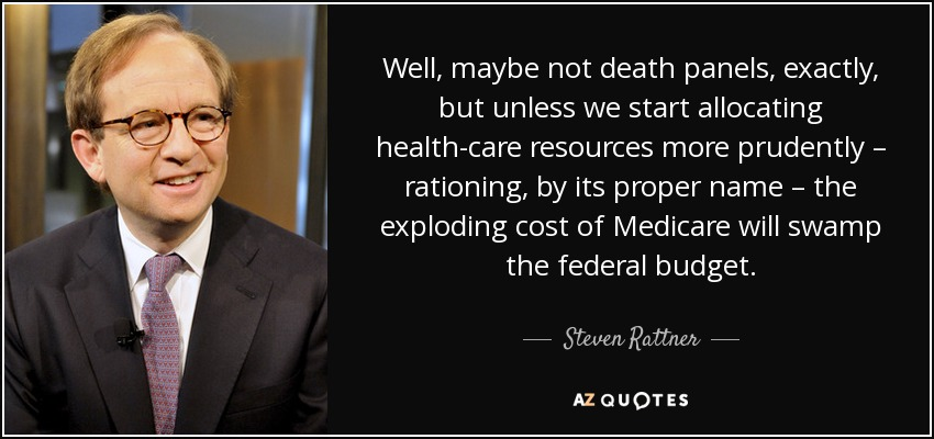 Well, maybe not death panels, exactly, but unless we start allocating health-care resources more prudently – rationing, by its proper name – the exploding cost of Medicare will swamp the federal budget. - Steven Rattner