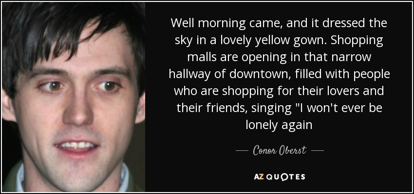 Well morning came, and it dressed the sky in a lovely yellow gown. Shopping malls are opening in that narrow hallway of downtown, filled with people who are shopping for their lovers and their friends, singing
