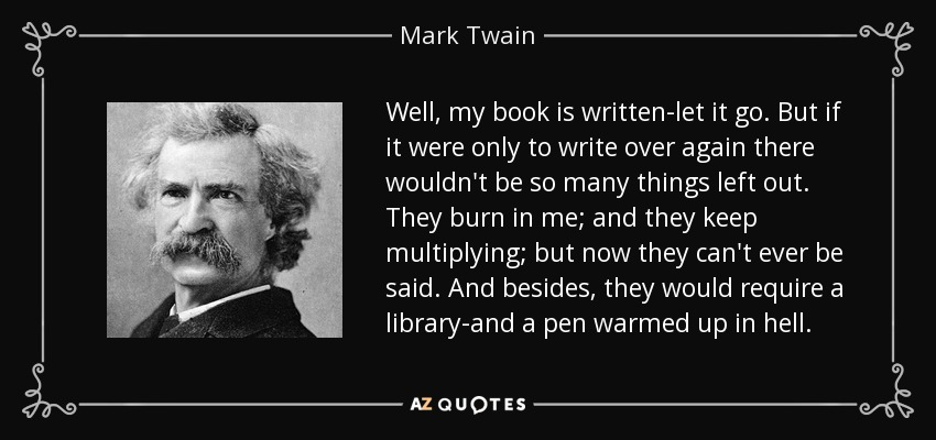 Well, my book is written-let it go. But if it were only to write over again there wouldn't be so many things left out. They burn in me; and they keep multiplying; but now they can't ever be said. And besides, they would require a library-and a pen warmed up in hell. - Mark Twain