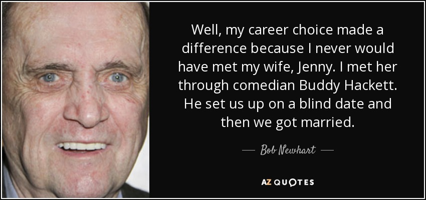 Well, my career choice made a difference because I never would have met my wife, Jenny. I met her through comedian Buddy Hackett. He set us up on a blind date and then we got married. - Bob Newhart