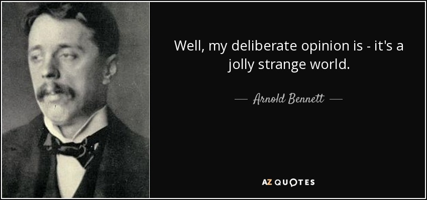 Well, my deliberate opinion is - it's a jolly strange world. - Arnold Bennett