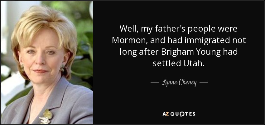 Well, my father's people were Mormon, and had immigrated not long after Brigham Young had settled Utah. - Lynne Cheney