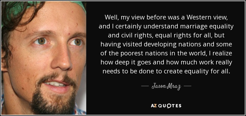 Well, my view before was a Western view, and I certainly understand marriage equality and civil rights, equal rights for all, but having visited developing nations and some of the poorest nations in the world, I realize how deep it goes and how much work really needs to be done to create equality for all. - Jason Mraz