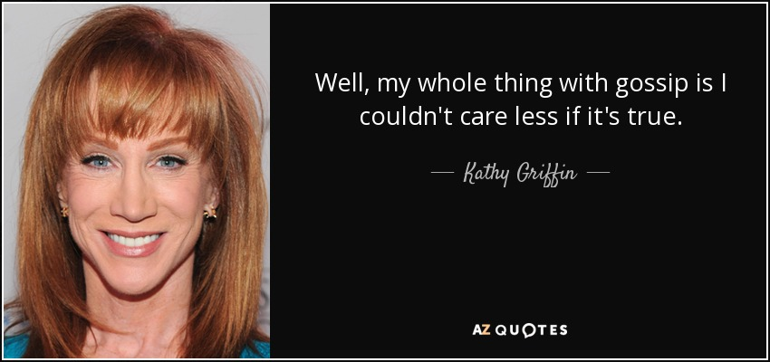 Well, my whole thing with gossip is I couldn't care less if it's true. - Kathy Griffin