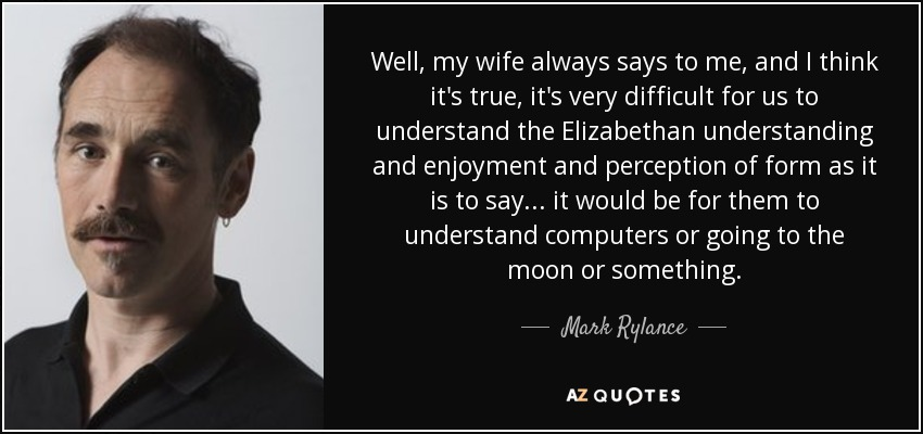 Well, my wife always says to me, and I think it's true, it's very difficult for us to understand the Elizabethan understanding and enjoyment and perception of form as it is to say... it would be for them to understand computers or going to the moon or something. - Mark Rylance