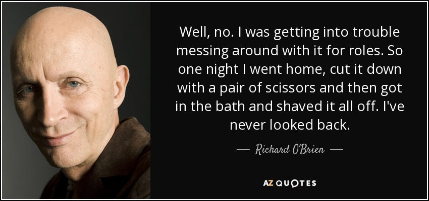 Well, no. I was getting into trouble messing around with it for roles. So one night I went home, cut it down with a pair of scissors and then got in the bath and shaved it all off. I've never looked back. - Richard O'Brien