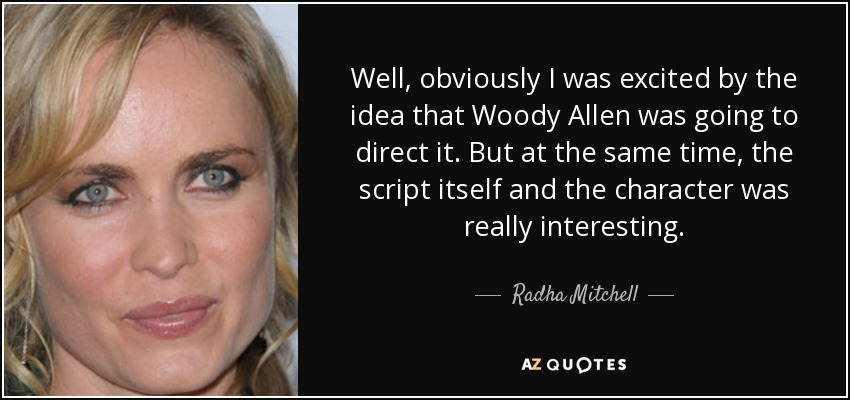 Well, obviously I was excited by the idea that Woody Allen was going to direct it. But at the same time, the script itself and the character was really interesting. - Radha Mitchell
