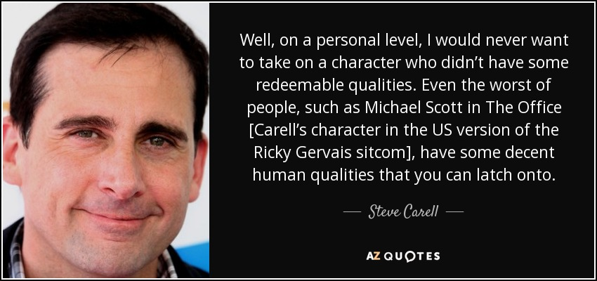 Well, on a personal level, I would never want to take on a character who didn't have some redeemable qualities. Even the worst of people, such as Michael Scott in The Office [Carell's character in the US version of the Ricky Gervais sitcom], have some decent human qualities that you can latch onto. - Steve Carell