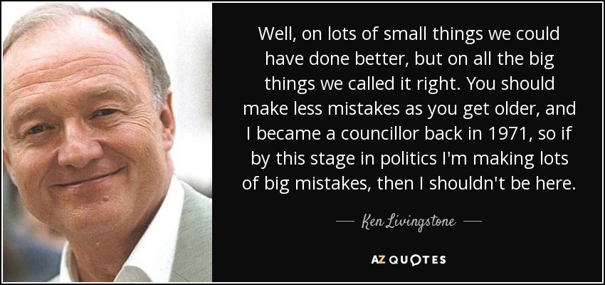 Well, on lots of small things we could have done better, but on all the big things we called it right. You should make less mistakes as you get older, and I became a councillor back in 1971, so if by this stage in politics I'm making lots of big mistakes, then I shouldn't be here. - Ken Livingstone
