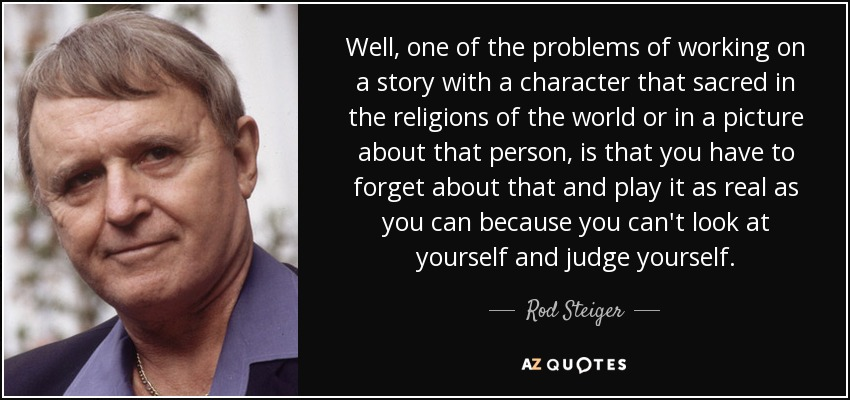 Well, one of the problems of working on a story with a character that sacred in the religions of the world or in a picture about that person, is that you have to forget about that and play it as real as you can because you can't look at yourself and judge yourself. - Rod Steiger