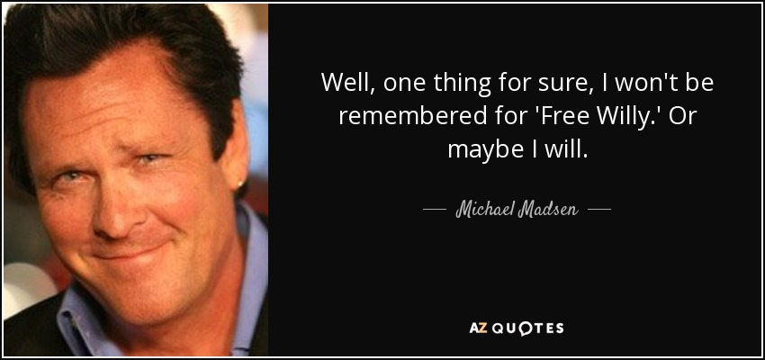 Well, one thing for sure, I won't be remembered for 'Free Willy.' Or maybe I will. - Michael Madsen