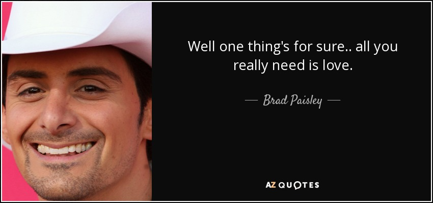 Brad Paisley Quote Well One Thing S For Sure All You Really Need Is