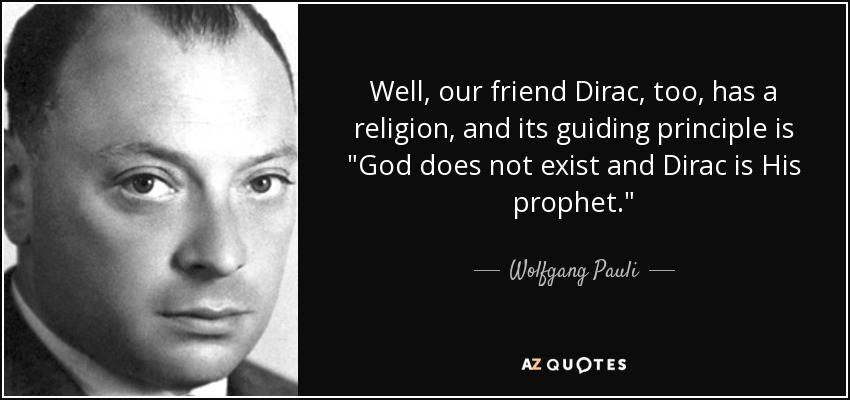Well, our friend Dirac, too, has a religion, and its guiding principle is