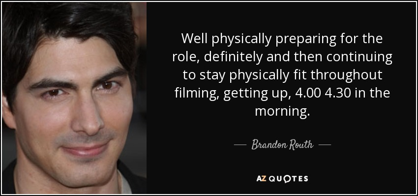 Well physically preparing for the role, definitely and then continuing to stay physically fit throughout filming, getting up, 4.00 4.30 in the morning. - Brandon Routh