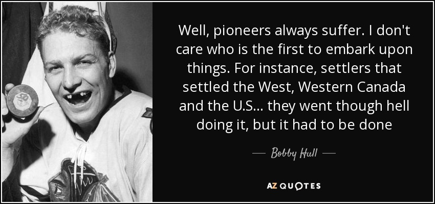 Well, pioneers always suffer. I don't care who is the first to embark upon things. For instance, settlers that settled the West, Western Canada and the U.S... they went though hell doing it, but it had to be done - Bobby Hull