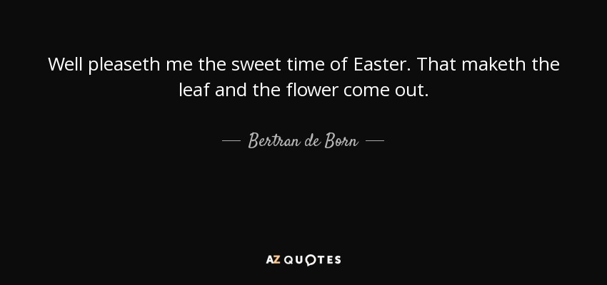 Well pleaseth me the sweet time of Easter. That maketh the leaf and the flower come out. - Bertran de Born