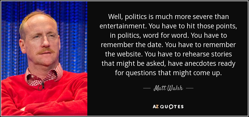 Well, politics is much more severe than entertainment. You have to hit those points, in politics, word for word. You have to remember the date. You have to remember the website. You have to rehearse stories that might be asked, have anecdotes ready for questions that might come up. - Matt Walsh