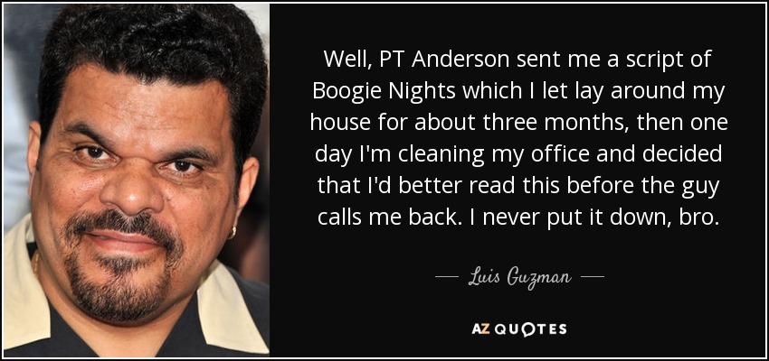 Well, PT Anderson sent me a script of Boogie Nights which I let lay around my house for about three months, then one day I'm cleaning my office and decided that I'd better read this before the guy calls me back. I never put it down, bro. - Luis Guzman