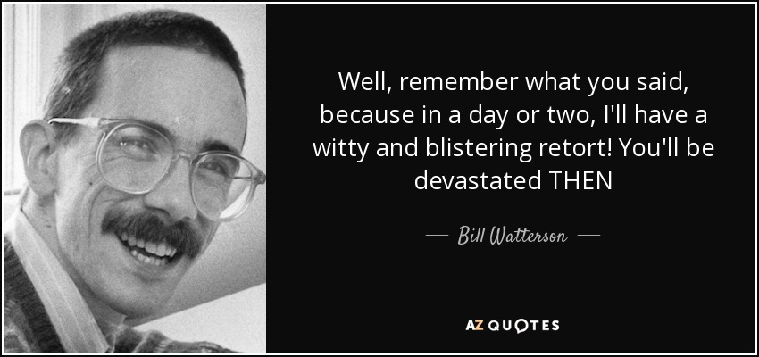 Well, remember what you said, because in a day or two, I'll have a witty and blistering retort! You'll be devastated THEN - Bill Watterson
