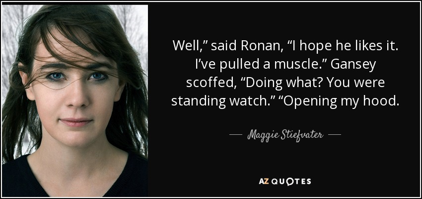 """Well,"""" said Ronan, """"I hope he likes it. I've pulled a muscle."""" Gansey scoffed, """"Doing what? You were standing watch."""" """"Opening my hood. - Maggie Stiefvater"""