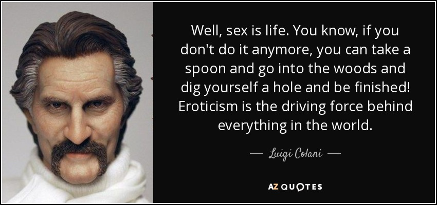 Well, sex is life. You know, if you don't do it anymore, you can take a spoon and go into the woods and dig yourself a hole and be finished! Eroticism is the driving force behind everything in the world. - Luigi Colani
