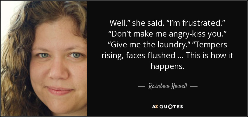 "Well,"" she said. ""I'm frustrated."" ""Don't make me angry-kiss you."" ""Give me the laundry."" ""Tempers rising, faces flushed … This is how it happens. - Rainbow Rowell"